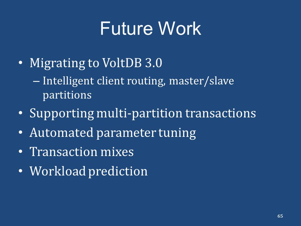 Future Work Migrating to VoltDB 3.0 – Intelligent client routing, master/slave partitions Supporting multi-partition transactions Automated parameter