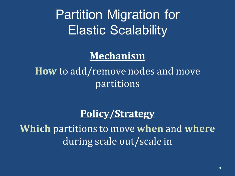 Partition Migration for Elastic Scalability Mechanism How to add/remove nodes and move partitions Policy/Strategy Which partitions to move when and wh