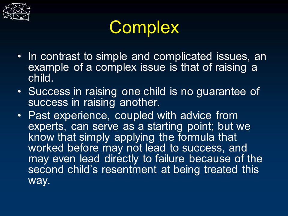 Complex In contrast to simple and complicated issues, an example of a complex issue is that of raising a child. Success in raising one child is no gua