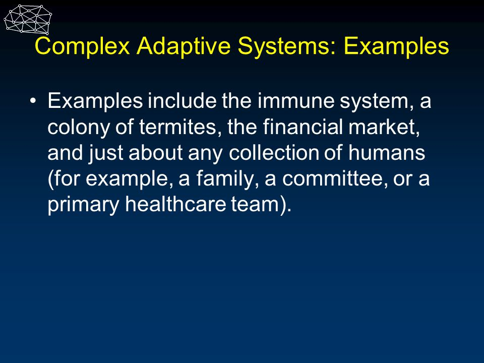 Complex Adaptive Systems: Examples Examples include the immune system, a colony of termites, the financial market, and just about any collection of hu
