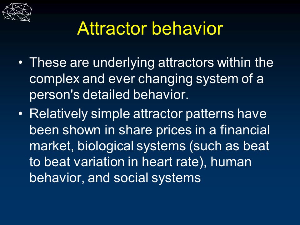 Attractor behavior These are underlying attractors within the complex and ever changing system of a person's detailed behavior. Relatively simple attr
