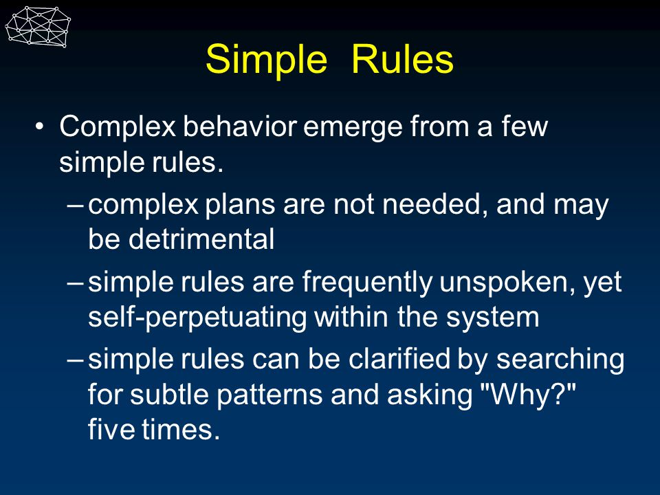 Simple Rules Complex behavior emerge from a few simple rules. –complex plans are not needed, and may be detrimental –simple rules are frequently unspo
