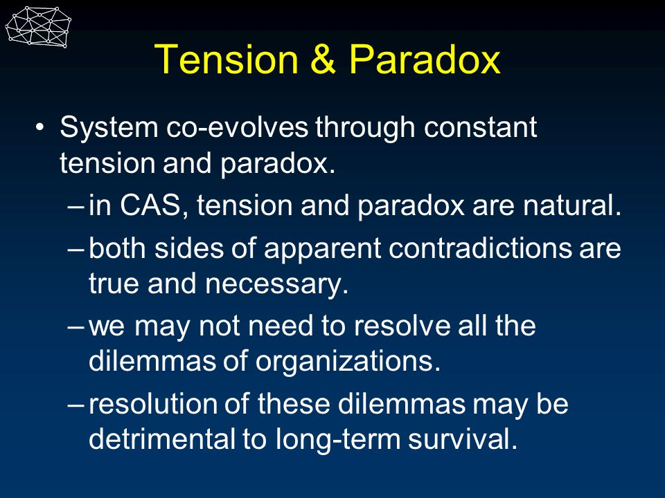Tension & Paradox System co-evolves through constant tension and paradox. –in CAS, tension and paradox are natural. –both sides of apparent contradict