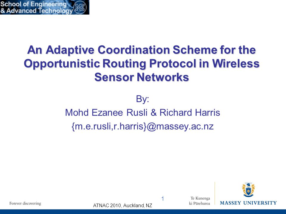 ATNAC 2010, Auckland, NZ By: Mohd Ezanee Rusli & Richard Harris {m.e.rusli,r.harris}@massey.ac.nz An Adaptive Coordination Scheme for the Opportunistic Routing Protocol in Wireless Sensor Networks 1