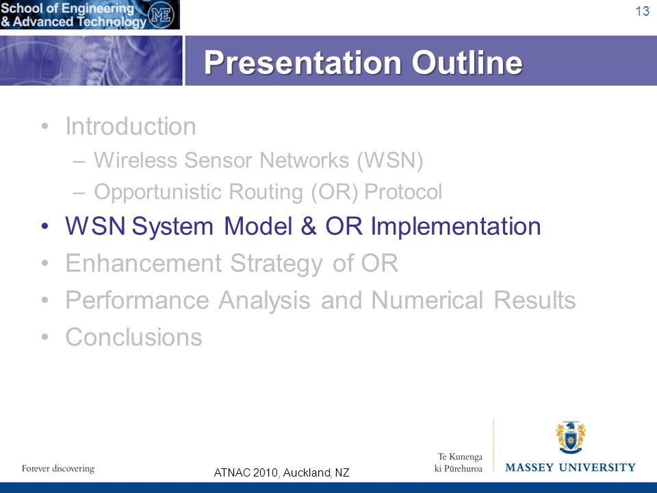 ATNAC 2010, Auckland, NZ Introduction –Wireless Sensor Networks (WSN) –Opportunistic Routing (OR) Protocol WSN System Model & OR Implementation Enhancement Strategy of OR Performance Analysis and Numerical Results Conclusions 13 Presentation Outline