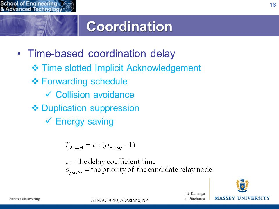 ATNAC 2010, Auckland, NZ Coordination 18 Time-based coordination delay Time slotted Implicit Acknowledgement Forwarding schedule Collision avoidance Duplication suppression Energy saving