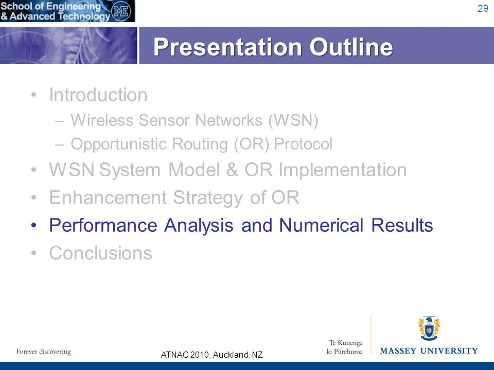 ATNAC 2010, Auckland, NZ Introduction –Wireless Sensor Networks (WSN) –Opportunistic Routing (OR) Protocol WSN System Model & OR Implementation Enhancement Strategy of OR Performance Analysis and Numerical Results Conclusions 29 Presentation Outline