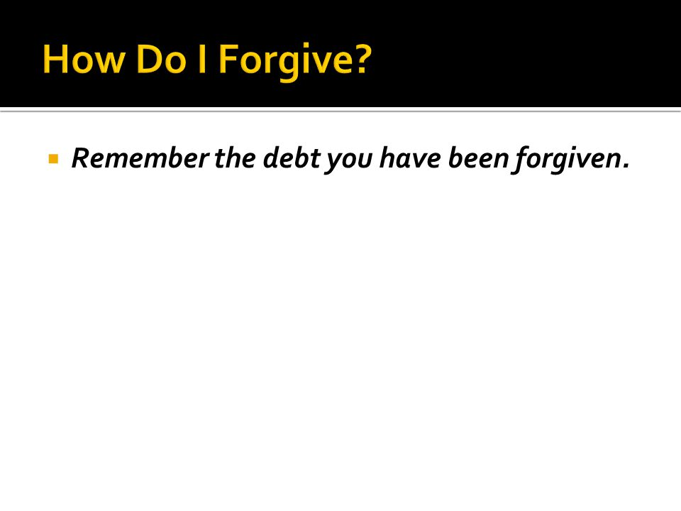 Remember the debt you have been forgiven.