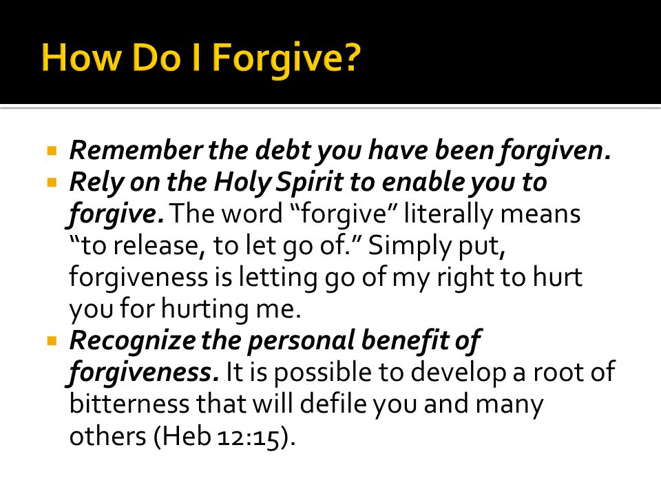 Remember the debt you have been forgiven. Rely on the Holy Spirit to enable you to forgive.