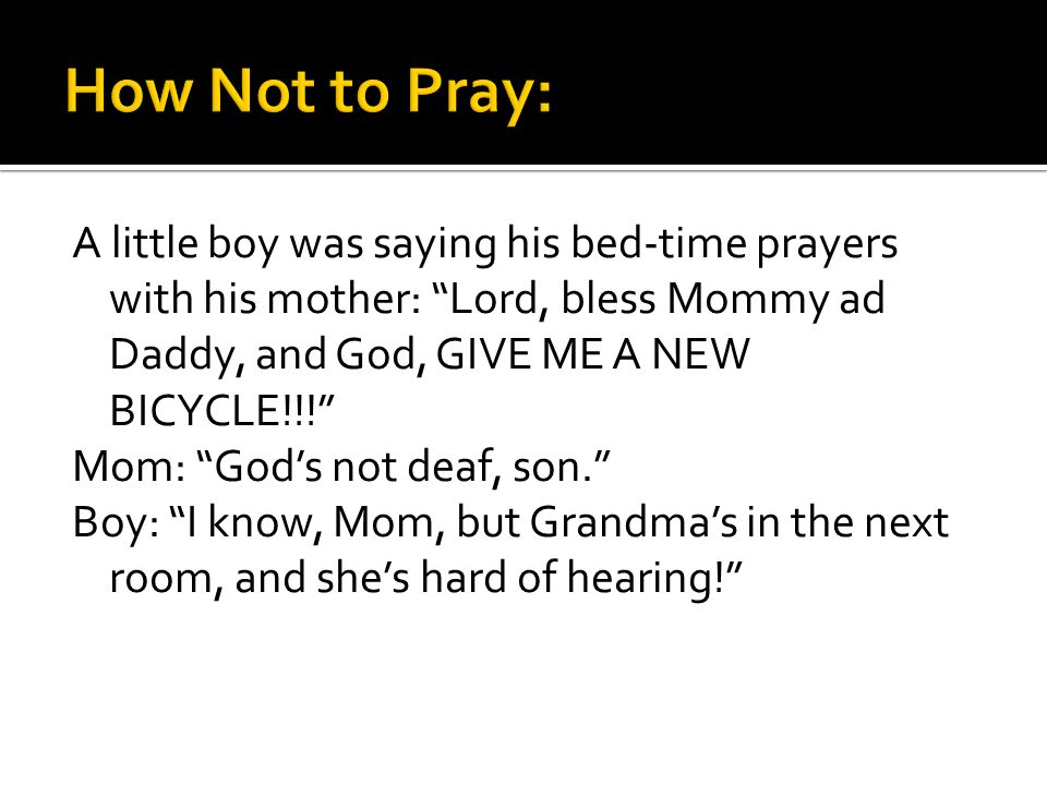 A little boy was saying his bed-time prayers with his mother: Lord, bless Mommy ad Daddy, and God, GIVE ME A NEW BICYCLE!!! Mom: Gods not deaf, son. B