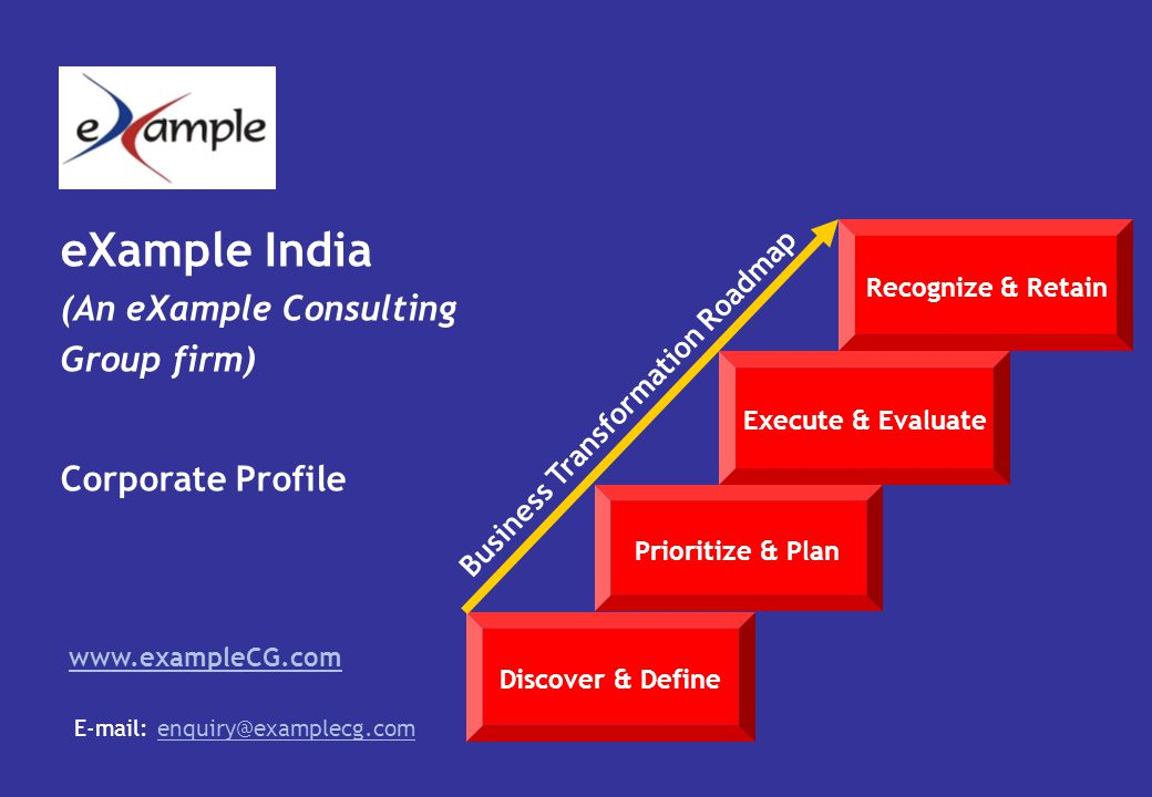 eXample India (An eXample Consulting Group firm) Corporate Profile www.exampleCG.com E-mail: enquiry@examplecg.comenquiry@examplecg.com Discover & Define Prioritize & Plan Execute & Evaluate Recognize & Retain Business Transformation Roadmap