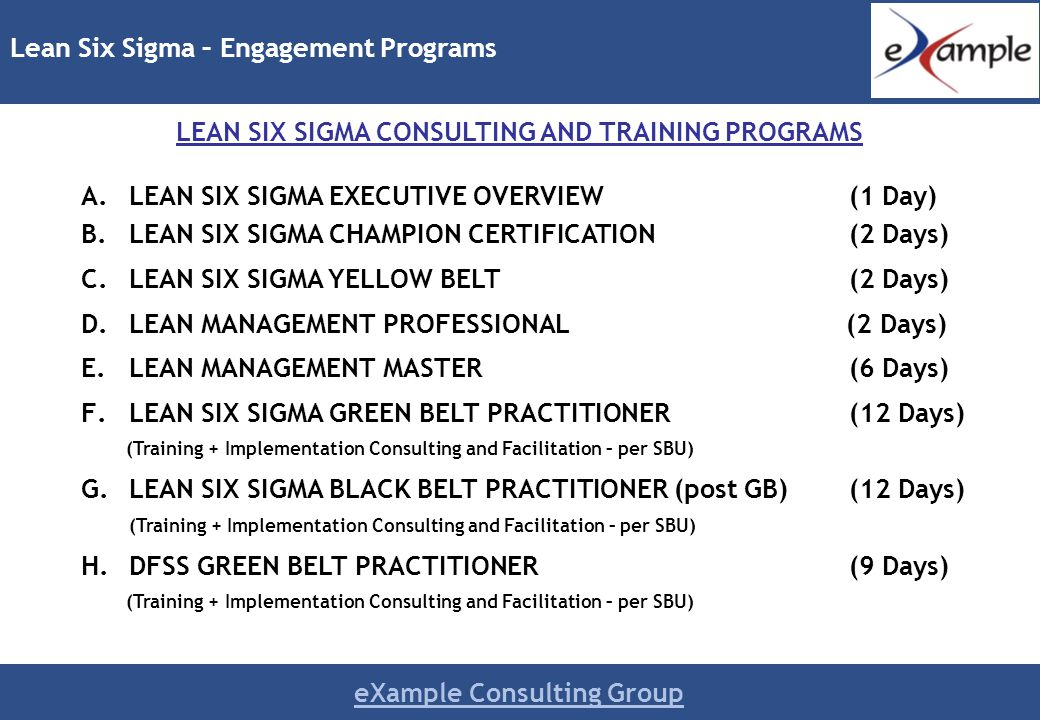 eXample Consulting Group A.LEAN SIX SIGMA EXECUTIVE OVERVIEW (1 Day) B.LEAN SIX SIGMA CHAMPION CERTIFICATION (2 Days) C.LEAN SIX SIGMA YELLOW BELT(2 Days) D.LEAN MANAGEMENT PROFESSIONAL (2 Days) E.LEAN MANAGEMENT MASTER (6 Days) F.LEAN SIX SIGMA GREEN BELT PRACTITIONER(12 Days) (Training + Implementation Consulting and Facilitation – per SBU) G.LEAN SIX SIGMA BLACK BELT PRACTITIONER (post GB)(12 Days) (Training + Implementation Consulting and Facilitation – per SBU) H.DFSS GREEN BELT PRACTITIONER(9 Days) (Training + Implementation Consulting and Facilitation – per SBU) Lean Six Sigma – Engagement Programs LEAN SIX SIGMA CONSULTING AND TRAINING PROGRAMS