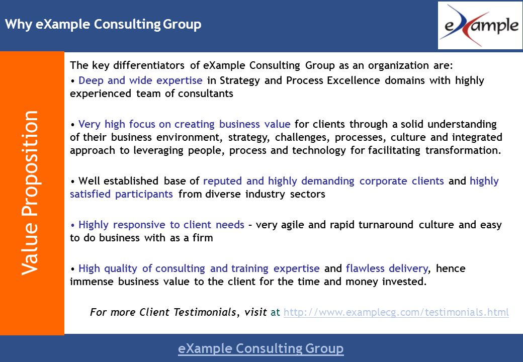eXample Consulting Group The key differentiators of eXample Consulting Group as an organization are: Deep and wide expertise in Strategy and Process Excellence domains with highly experienced team of consultants Very high focus on creating business value for clients through a solid understanding of their business environment, strategy, challenges, processes, culture and integrated approach to leveraging people, process and technology for facilitating transformation.