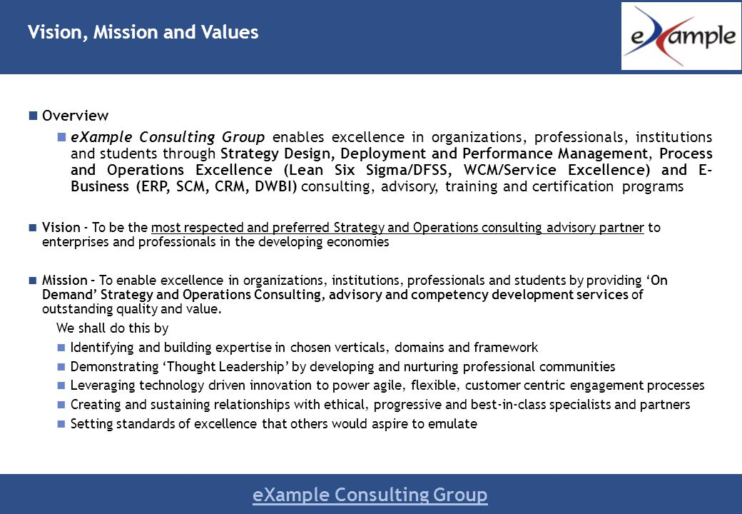 eXample Consulting Group Vision, Mission and Values Overview eXample Consulting Group enables excellence in organizations, professionals, institutions and students through Strategy Design, Deployment and Performance Management, Process and Operations Excellence (Lean Six Sigma/DFSS, WCM/Service Excellence) and E- Business (ERP, SCM, CRM, DWBI) consulting, advisory, training and certification programs Vision - To be the most respected and preferred Strategy and Operations consulting advisory partner to enterprises and professionals in the developing economies Mission – To enable excellence in organizations, institutions, professionals and students by providing On Demand Strategy and Operations Consulting, advisory and competency development services of outstanding quality and value.