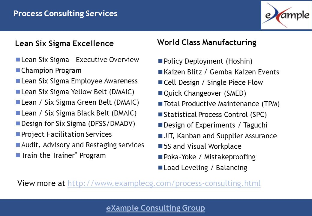 eXample Consulting Group Lean Six Sigma Excellence Lean Six Sigma - Executive Overview Champion Program Lean Six Sigma Employee Awareness Lean Six Sigma Yellow Belt (DMAIC) Lean / Six Sigma Green Belt (DMAIC) Lean / Six Sigma Black Belt (DMAIC) Design for Six Sigma (DFSS/DMADV) Project Facilitation Services Audit, Advisory and Restaging services Train the Trainer Program World Class Manufacturing Policy Deployment (Hoshin) Kaizen Blitz / Gemba Kaizen Events Cell Design / Single Piece Flow Quick Changeover (SMED) Total Productive Maintenance (TPM) Statistical Process Control (SPC) Design of Experiments / Taguchi JIT, Kanban and Supplier Assurance 5S and Visual Workplace Poka-Yoke / Mistakeproofing Load Leveling / Balancing Process Consulting Services View more at http://www.examplecg.com/process-consulting.htmlhttp://www.examplecg.com/process-consulting.html