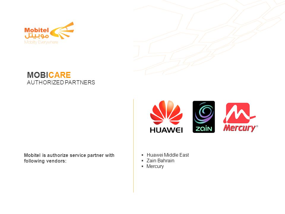 Mobitel is authorize service partner with following vendors: Huawei Middle East Zain Bahrain Mercury MOBICARE AUTHORIZED PARTNERS