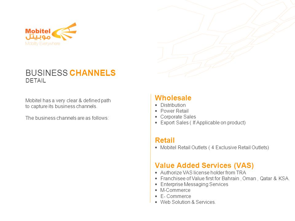 Mobitel has a very clear & defined path to capture its business channels. The business channels are as follows: BUSINESS CHANNELS DETAIL Wholesale Dis
