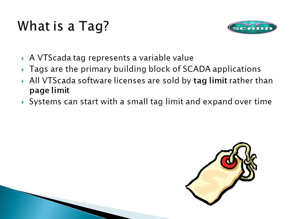 A VTScada tag represents a variable value Tags are the primary building block of SCADA applications All VTScada software licenses are sold by tag limi