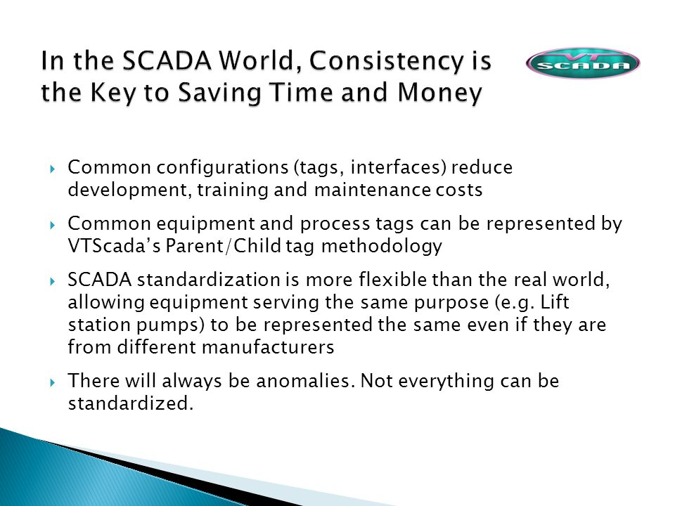 Common configurations (tags, interfaces) reduce development, training and maintenance costs Common equipment and process tags can be represented by VTScadas Parent/Child tag methodology SCADA standardization is more flexible than the real world, allowing equipment serving the same purpose (e.g.