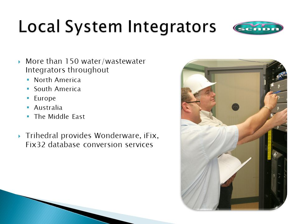 More than 150 water/wastewater Integrators throughout North America South America Europe Australia The Middle East Trihedral provides Wonderware, iFix, Fix32 database conversion services