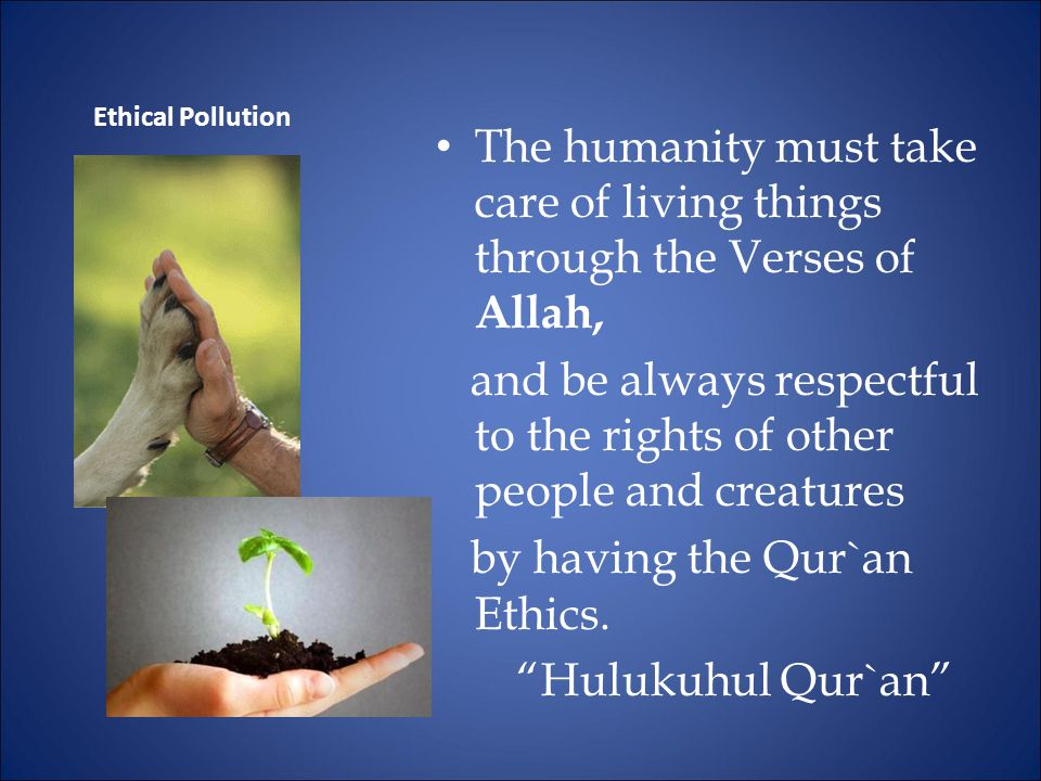 The humanity must take care of living things through the Verses of Allah, and be always respectful to the rights of other people and creatures by having the Qur`an Ethics.