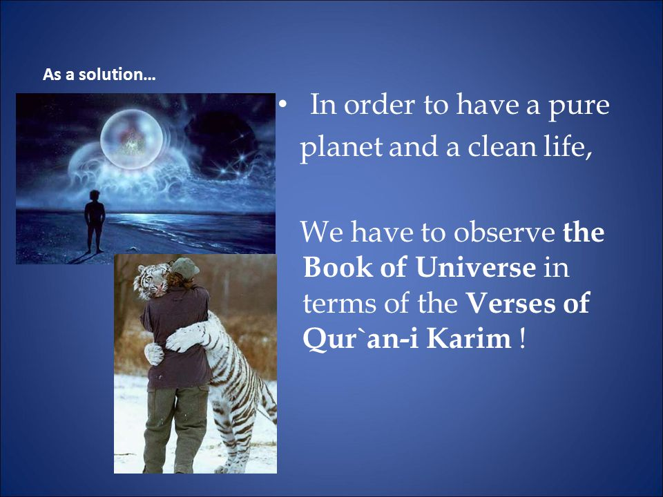 In order to have a pure planet and a clean life, We have to observe the Book of Universe in terms of the Verses of Qur`an-i Karim .