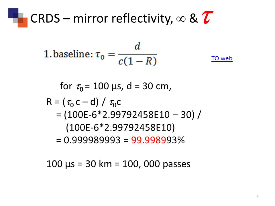 9 R = ( 0 c – d) / 0 c = (100E-6* E10 – 30) / (100E-6* E10) = = % CRDS – mirror reflectivity, & for 0 = 100 µs, d = 30 cm, 100 µs = 30 km = 100, 000 passes TO web