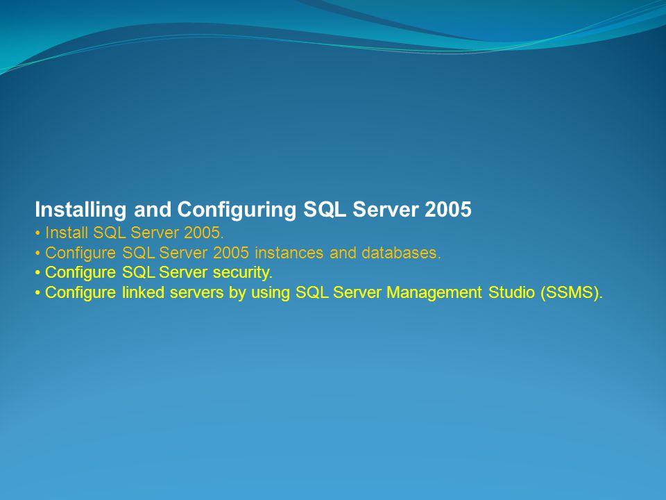 Installing and Configuring SQL Server 2005 Install SQL Server 2005.