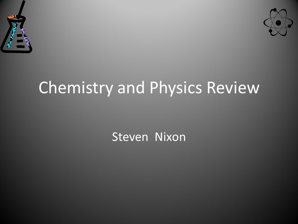 Chemistry and Physics Review Steven Nixon