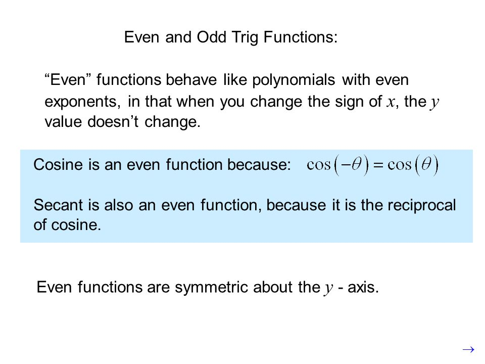 Even and Odd Trig Functions: Even functions behave like polynomials with even exponents, in that when you change the sign of x, the y value doesnt cha
