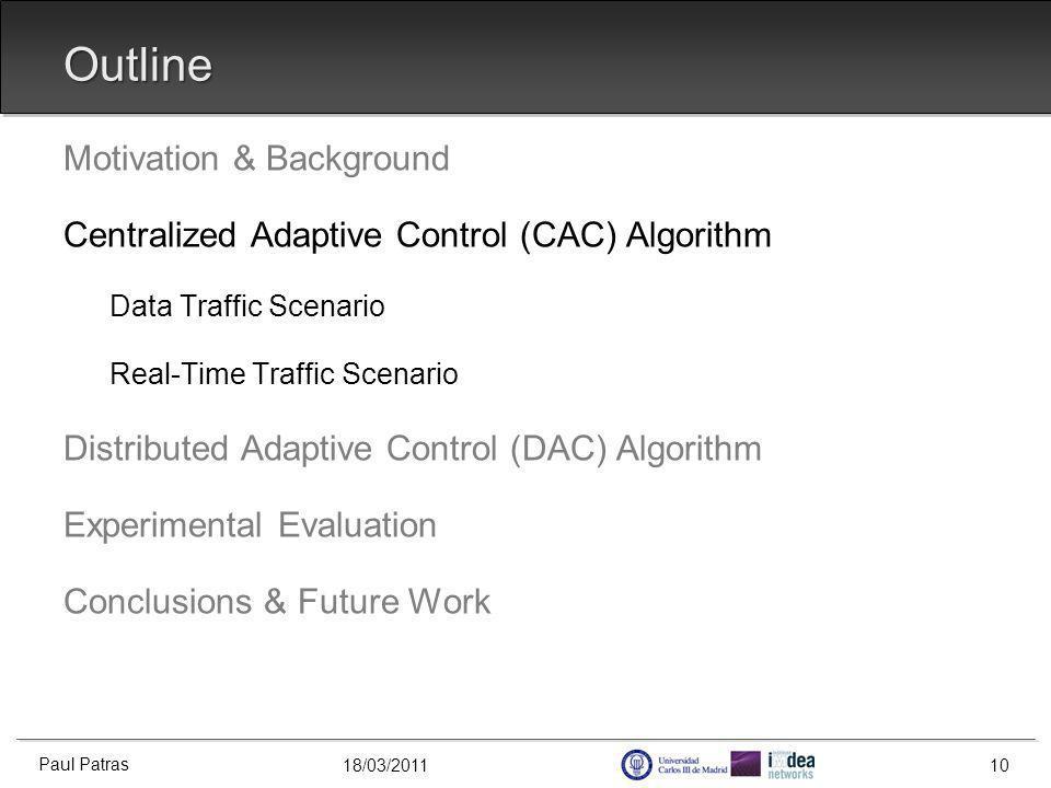 18/03/2011 Outline Motivation & Background Centralized Adaptive Control (CAC) Algorithm Data Traffic Scenario Real-Time Traffic Scenario Distributed Adaptive Control (DAC) Algorithm Experimental Evaluation Conclusions & Future Work Paul Patras 10