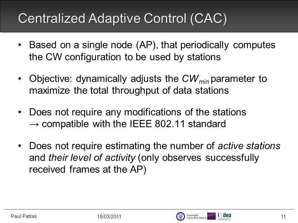 18/03/2011 Centralized Adaptive Control (CAC) Based on a single node (AP), that periodically computes the CW configuration to be used by stations Objective: dynamically adjusts the CW min parameter to maximize the total throughput of data stations Does not require any modifications of the stations compatible with the IEEE 802.11 standard Does not require estimating the number of active stations and their level of activity (only observes successfully received frames at the AP) Paul Patras 11