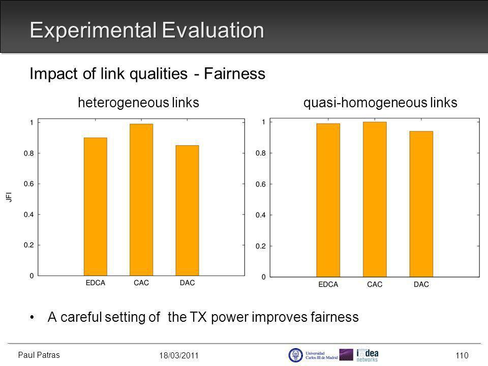 18/03/2011 Experimental Evaluation Impact of link qualities - Fairness heterogeneous links quasi-homogeneous links A careful setting of the TX power improves fairness Paul Patras 110