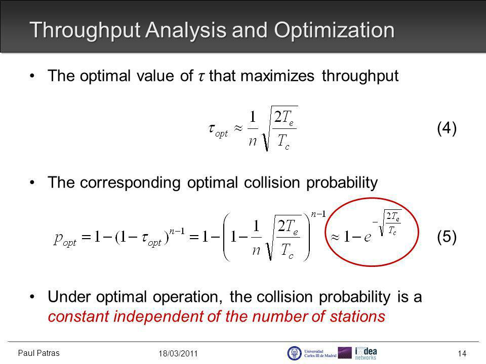 18/03/2011 Throughput Analysis and Optimization The optimal value of τ that maximizes throughput (4) The corresponding optimal collision probability (5) Under optimal operation, the collision probability is a constant independent of the number of stations Paul Patras 14