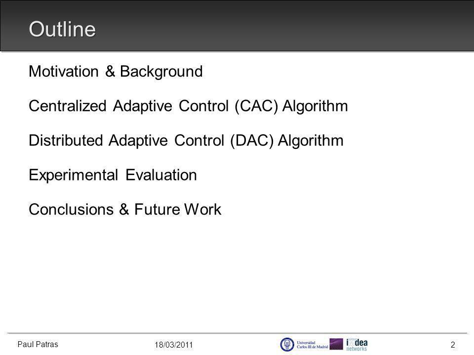 18/03/2011 Outline Motivation & Background Centralized Adaptive Control (CAC) Algorithm Distributed Adaptive Control (DAC) Algorithm Experimental Evaluation Conclusions & Future Work Paul Patras 2
