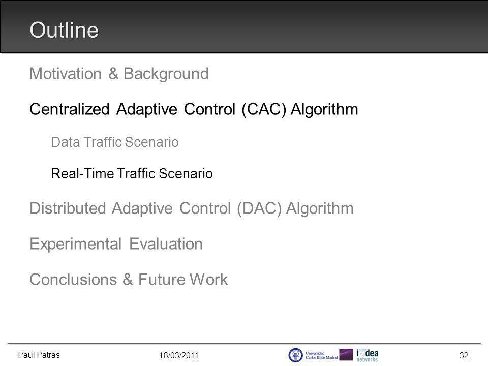 18/03/2011 Outline Motivation & Background Centralized Adaptive Control (CAC) Algorithm Data Traffic Scenario Real-Time Traffic Scenario Distributed Adaptive Control (DAC) Algorithm Experimental Evaluation Conclusions & Future Work Paul Patras 32