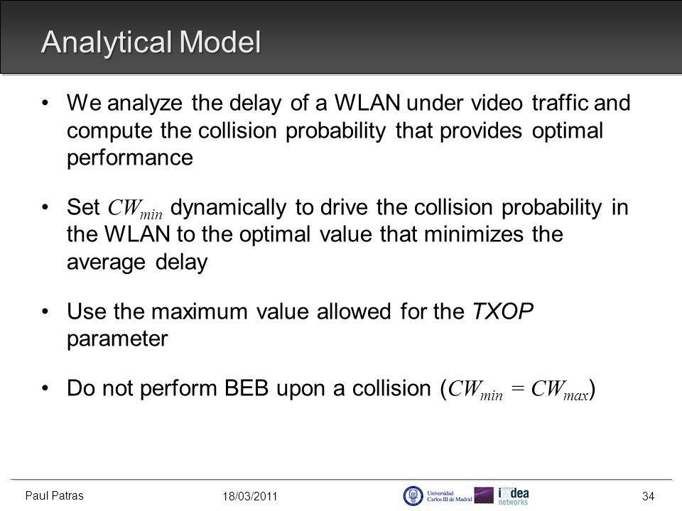 18/03/2011 Analytical Model We analyze the delay of a WLAN under video traffic and compute the collision probability that provides optimal performance Set CW min dynamically to drive the collision probability in the WLAN to the optimal value that minimizes the average delay Use the maximum value allowed for the TXOP parameter Do not perform BEB upon a collision ( CW min = CW max ) Paul Patras 34