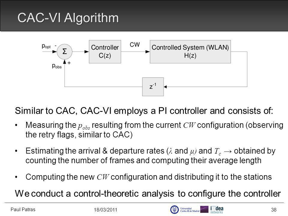 18/03/2011 CAC-VI Algorithm Similar to CAC, CAC-VI employs a PI controller and consists of: Measuring the p obs resulting from the current CW configuration (observing the retry flags, similar to CAC) Estimating the arrival & departure rates ( λ and μ) and T c obtained by counting the number of frames and computing their average length Computing the new CW configuration and distributing it to the stations We conduct a control-theoretic analysis to configure the controller Paul Patras 38