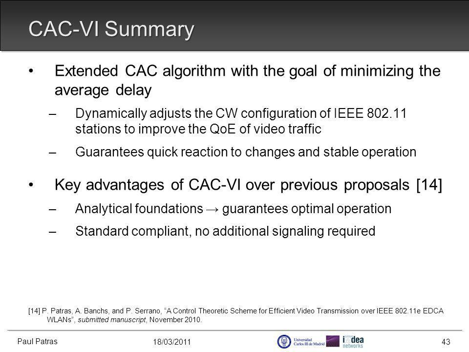 18/03/2011 CAC-VI Summary Extended CAC algorithm with the goal of minimizing the average delay –Dynamically adjusts the CW configuration of IEEE 802.11 stations to improve the QoE of video traffic –Guarantees quick reaction to changes and stable operation Key advantages of CAC-VI over previous proposals [14] –Analytical foundations guarantees optimal operation –Standard compliant, no additional signaling required [14] P.
