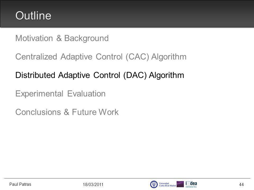 18/03/2011 Outline Motivation & Background Centralized Adaptive Control (CAC) Algorithm Distributed Adaptive Control (DAC) Algorithm Experimental Evaluation Conclusions & Future Work Paul Patras 44