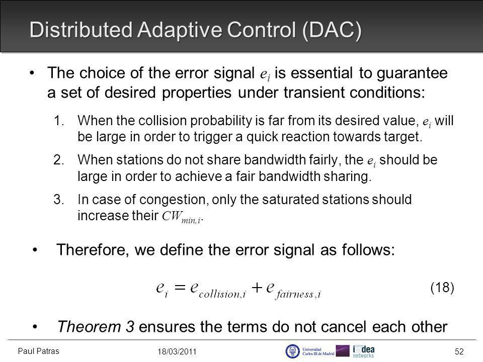 18/03/2011 Distributed Adaptive Control (DAC) The choice of the error signal e i is essential to guarantee a set of desired properties under transient conditions: 1.When the collision probability is far from its desired value, e i will be large in order to trigger a quick reaction towards target.