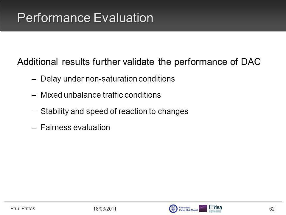 18/03/2011 Performance Evaluation Additional results further validate the performance of DAC –Delay under non-saturation conditions –Mixed unbalance traffic conditions –Stability and speed of reaction to changes –Fairness evaluation Paul Patras 62