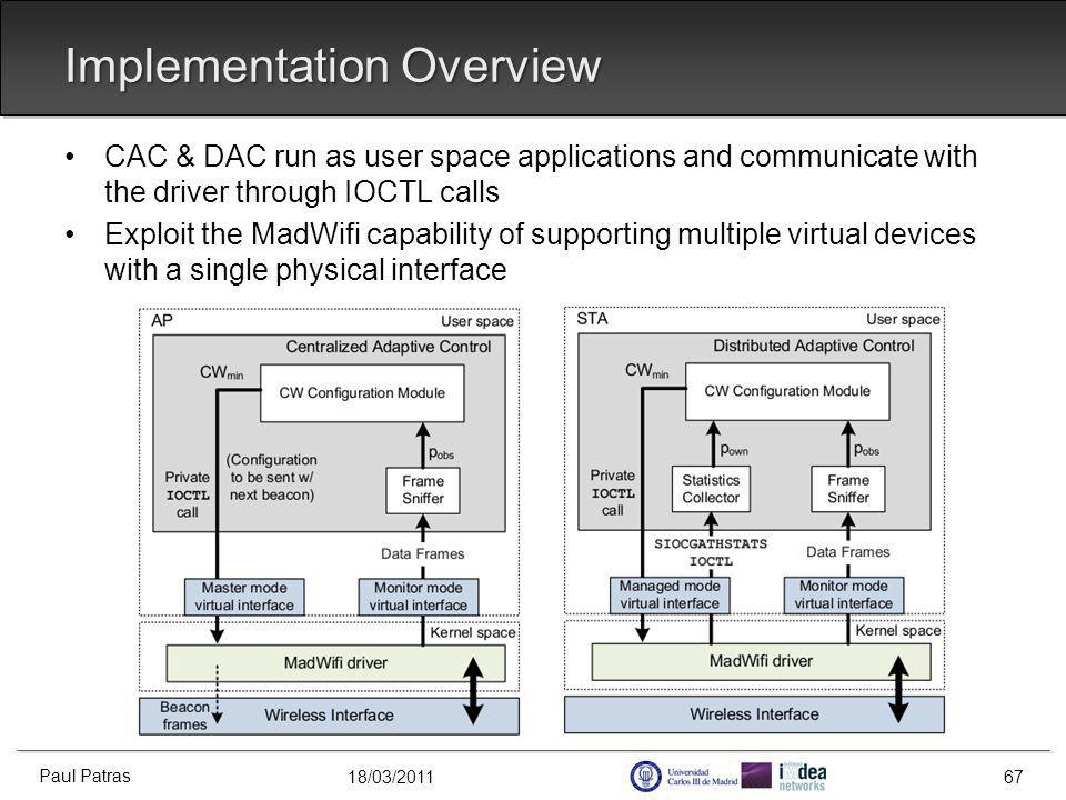 18/03/2011 Implementation Overview CAC & DAC run as user space applications and communicate with the driver through IOCTL calls Exploit the MadWifi capability of supporting multiple virtual devices with a single physical interface Paul Patras 67