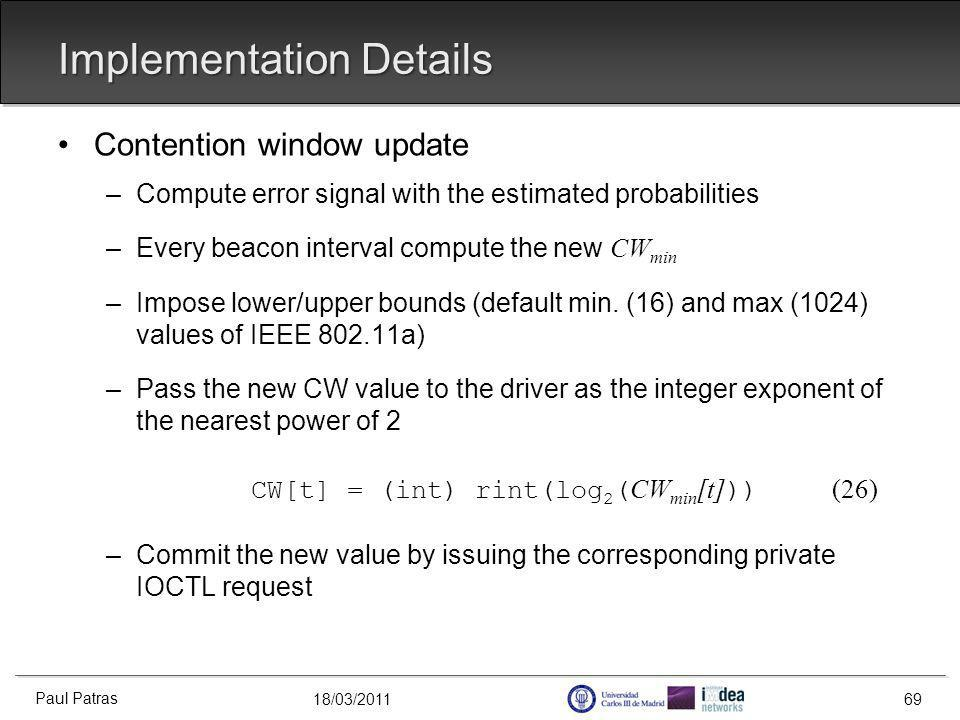 18/03/2011 Implementation Details Contention window update –Compute error signal with the estimated probabilities –Every beacon interval compute the new CW min –Impose lower/upper bounds (default min.