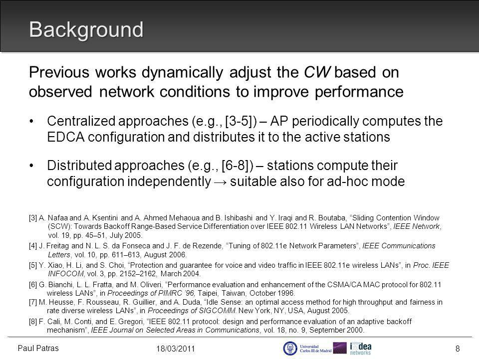 18/03/2011 Background Previous works dynamically adjust the CW based on observed network conditions to improve performance Centralized approaches (e.g., [3-5]) – AP periodically computes the EDCA configuration and distributes it to the active stations Distributed approaches (e.g., [6-8]) – stations compute their configuration independently suitable also for ad-hoc mode [3] A.