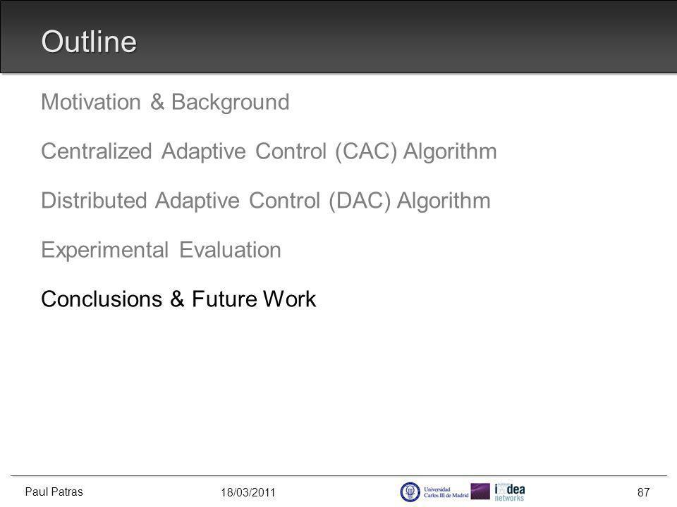 18/03/2011 Outline Motivation & Background Centralized Adaptive Control (CAC) Algorithm Distributed Adaptive Control (DAC) Algorithm Experimental Evaluation Conclusions & Future Work Paul Patras 87