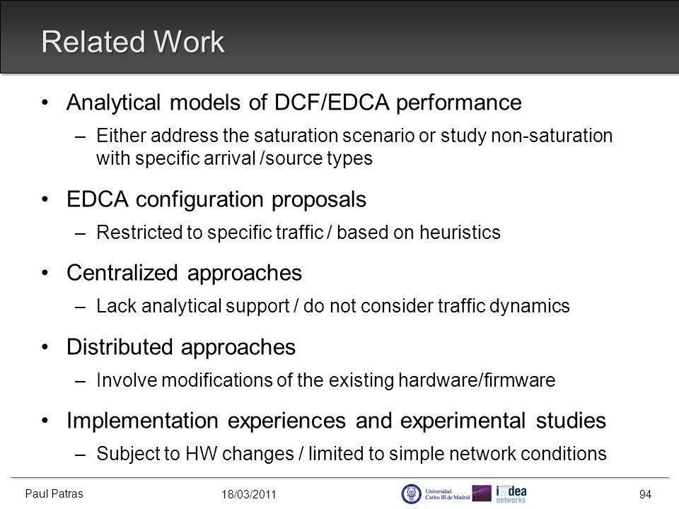 18/03/2011 Related Work Analytical models of DCF/EDCA performance –Either address the saturation scenario or study non-saturation with specific arrival /source types EDCA configuration proposals –Restricted to specific traffic / based on heuristics Centralized approaches –Lack analytical support / do not consider traffic dynamics Distributed approaches –Involve modifications of the existing hardware/firmware Implementation experiences and experimental studies –Subject to HW changes / limited to simple network conditions Paul Patras 94