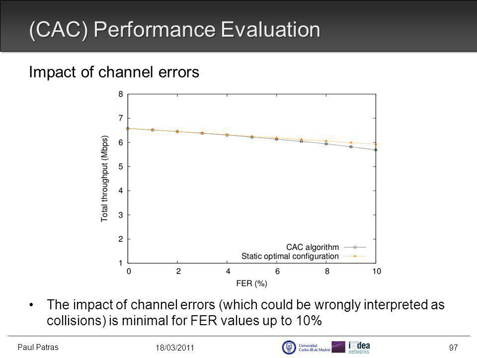 18/03/2011 Impact of channel errors The impact of channel errors (which could be wrongly interpreted as collisions) is minimal for FER values up to 10% (CAC) Performance Evaluation Paul Patras 97