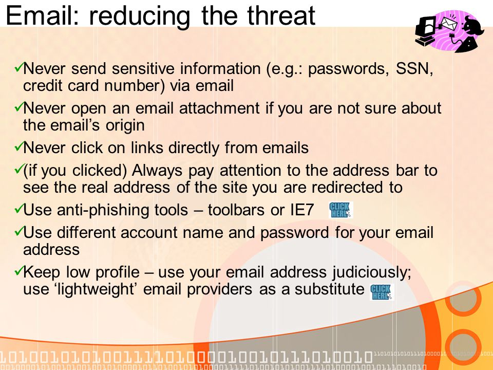 Email: reducing the threat Never send sensitive information (e.g.: passwords, SSN, credit card number) via email Never open an email attachment if you are not sure about the emails origin Never click on links directly from emails (if you clicked) Always pay attention to the address bar to see the real address of the site you are redirected to Use anti-phishing tools – toolbars or IE7 Use different account name and password for your email address Keep low profile – use your email address judiciously; use lightweight email providers as a substitute