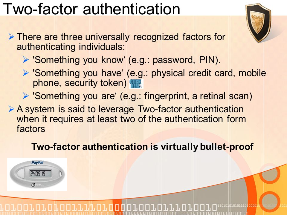 Two-factor authentication There are three universally recognized factors for authenticating individuals: Something you know (e.g.: password, PIN).